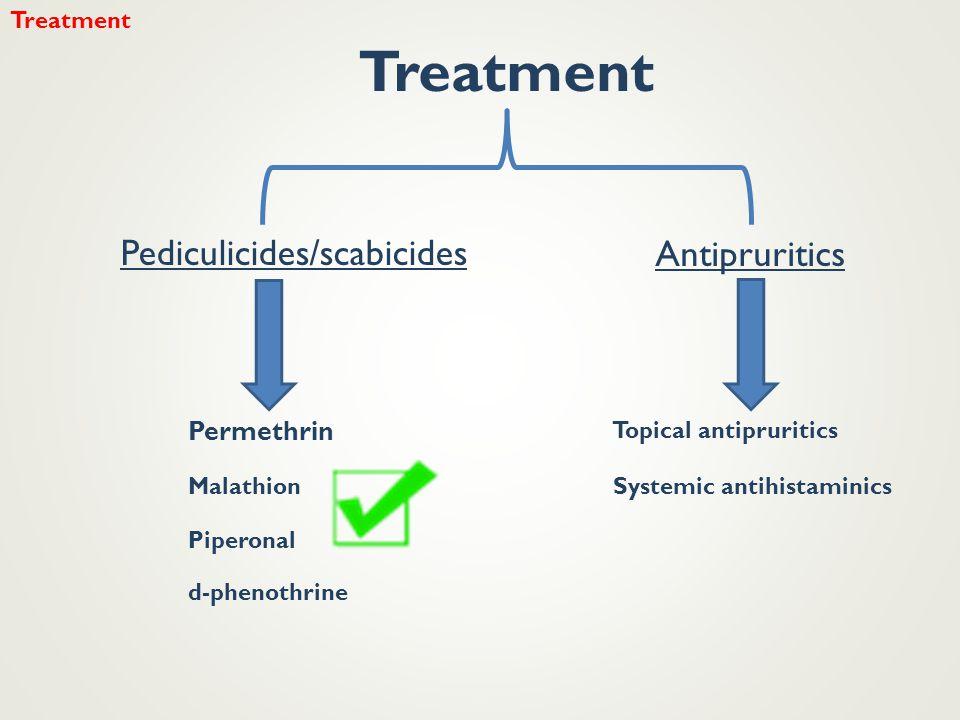 Pediculicides/scabicides Antipruritics Permethrin Malathion d-phenothrine Piperonal Topical antipruritics Systemic antihistaminics Treatment