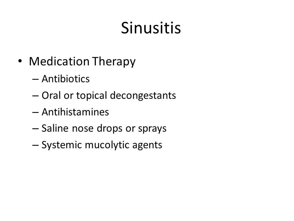 Sinusitis Medication Therapy – Antibiotics – Oral or topical decongestants – Antihistamines – Saline nose drops or sprays – Systemic mucolytic agents