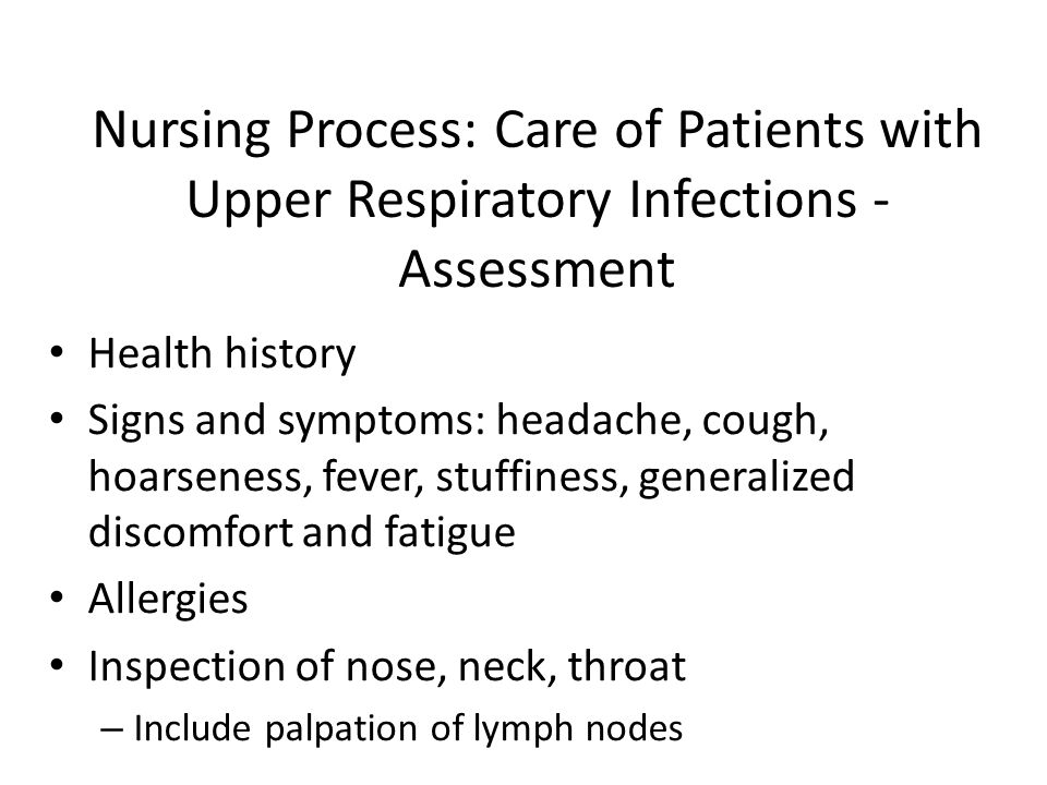 Nursing Process: Care of Patients with Upper Respiratory Infections - Assessment Health history Signs and symptoms: headache, cough, hoarseness, fever