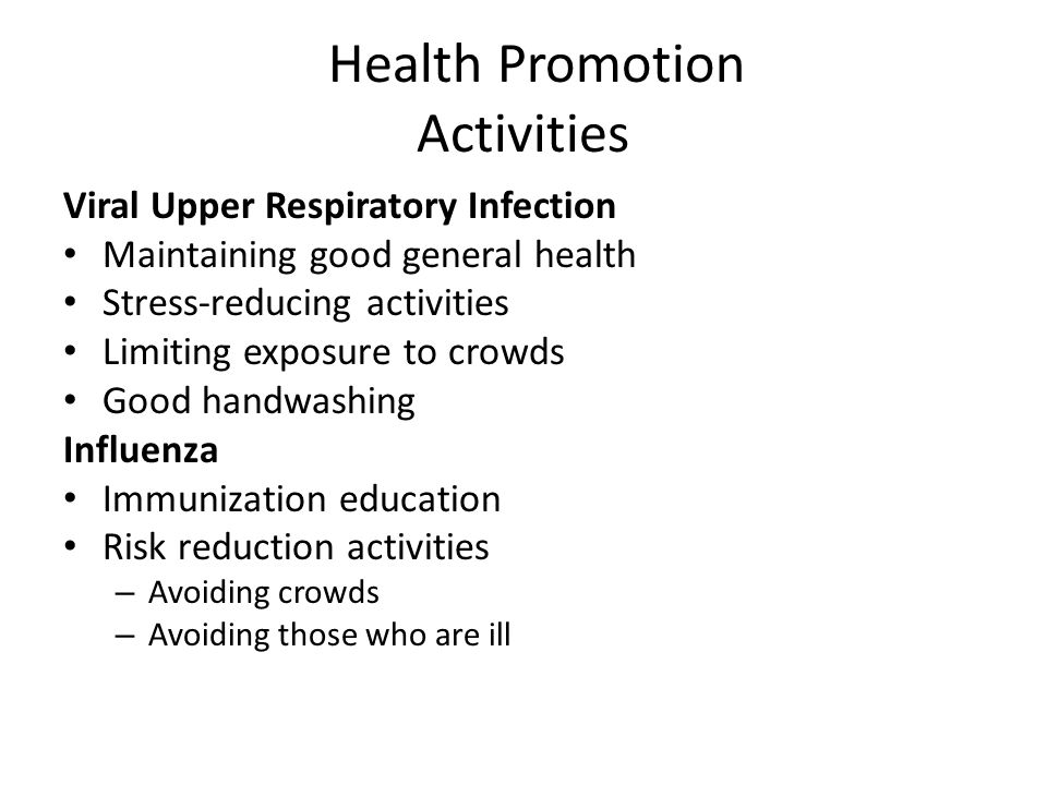 Health Promotion Activities Viral Upper Respiratory Infection Maintaining good general health Stress-reducing activities Limiting exposure to crowds G
