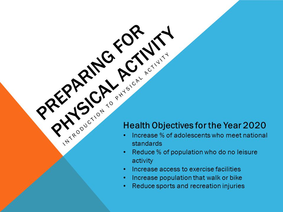 PREPARING FOR PHYSICAL ACTIVITY INTRODUCTION TO PHYSICAL ACTIVITY Health Objectives for the Year 2020 Increase % of adolescents who meet national standards Reduce % of population who do no leisure activity Increase access to exercise facilities Increase population that walk or bike Reduce sports and recreation injuries