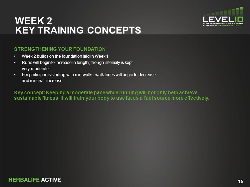 15 WEEK 2 KEY TRAINING CONCEPTS STRENGTHENING YOUR FOUNDATION Week 2 builds on the foundation laid in Week 1 Runs will begin to increase in length, th