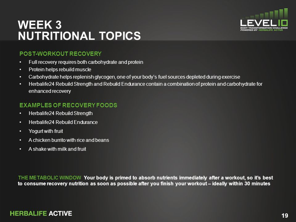 19 WEEK 3 NUTRITIONAL TOPICS POST-WORKOUT RECOVERY Full recovery requires both carbohydrate and protein Protein helps rebuild muscle Carbohydrate helps replenish glycogen, one of your body's fuel sources depleted during exercise Herbalife24 Rebuild Strength and Rebuild Endurance contain a combination of protein and carbohydrate for enhanced recovery EXAMPLES OF RECOVERY FOODS Herbalife24 Rebuild Strength Herbalife24 Rebuild Endurance Yogurt with fruit A chicken burrito with rice and beans A shake with milk and fruit THE METABOLIC WINDOW Your body is primed to absorb nutrients immediately after a workout, so it's best to consume recovery nutrition as soon as possible after you finish your workout – ideally within 30 minutes
