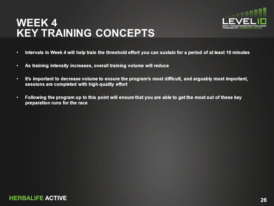 26 WEEK 4 KEY TRAINING CONCEPTS Intervals in Week 4 will help train the threshold effort you can sustain for a period of at least 10 minutes As traini