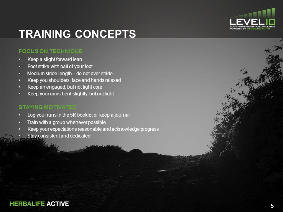 5 TRAINING CONCEPTS FOCUS ON TECHNIQUE Keep a slight forward lean Foot strike with ball of your foot Medium stride length – do not over stride Keep you shoulders, face and hands relaxed Keep an engaged, but not tight core Keep your arms bent slightly, but not tight STAYING MOTIVATED Log your runs in the 5K booklet or keep a journal Train with a group whenever possible Keep your expectations reasonable and acknowledge progress Stay consistent and dedicated 5