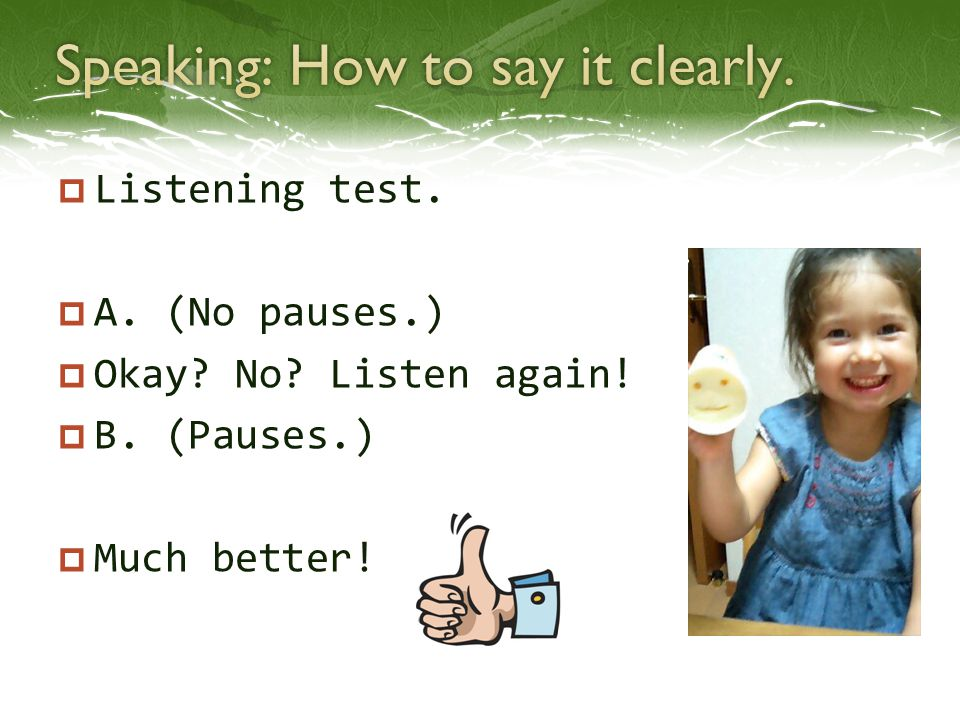  Listening test.  A. (No pauses.)  Okay? No? Listen again!  B. (Pauses.)  Much better!