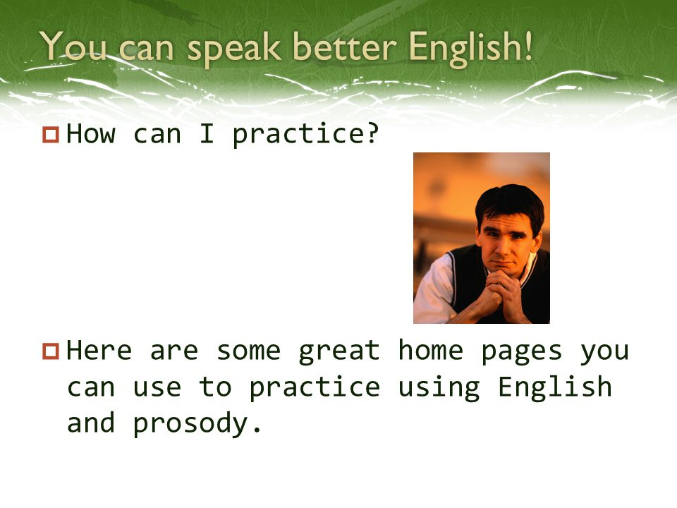  How can I practice?  Here are some great home pages you can use to practice using English and prosody.