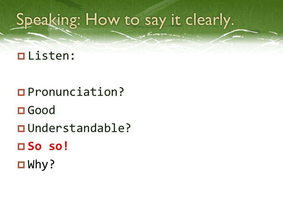  Listen:  Pronunciation?  Good  Understandable?  So so!  Why?