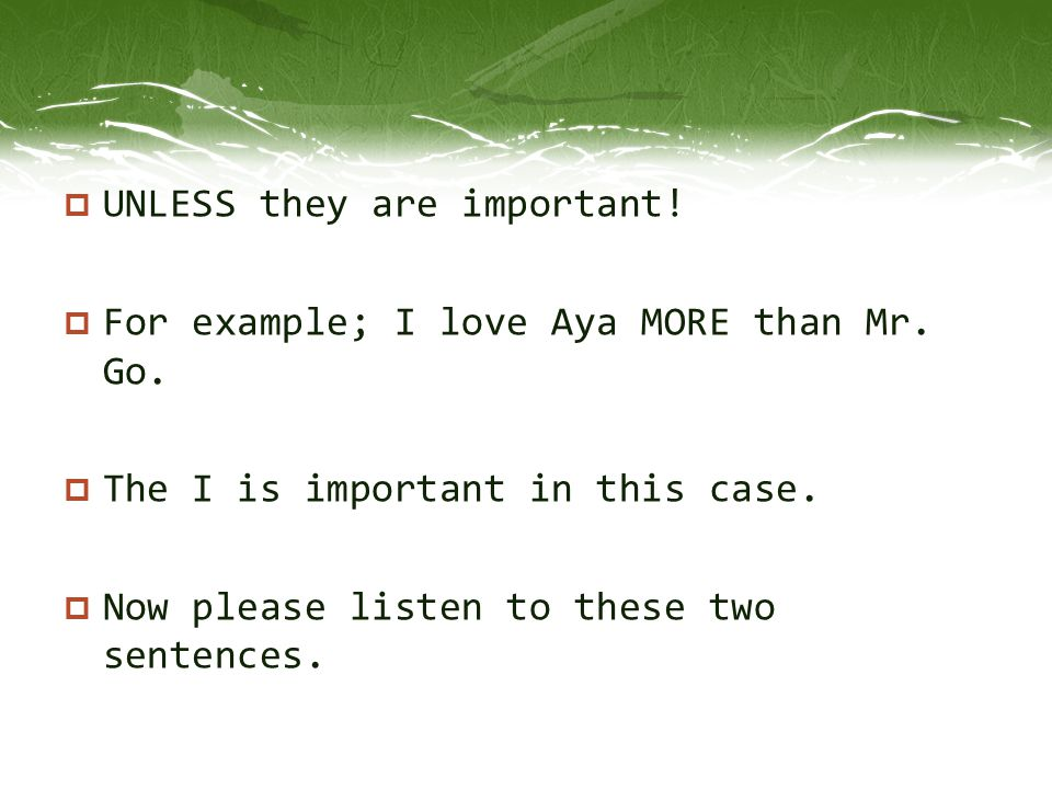  UNLESS they are important!  For example; I love Aya MORE than Mr. Go.  The I is important in this case.  Now please listen to these two sentences