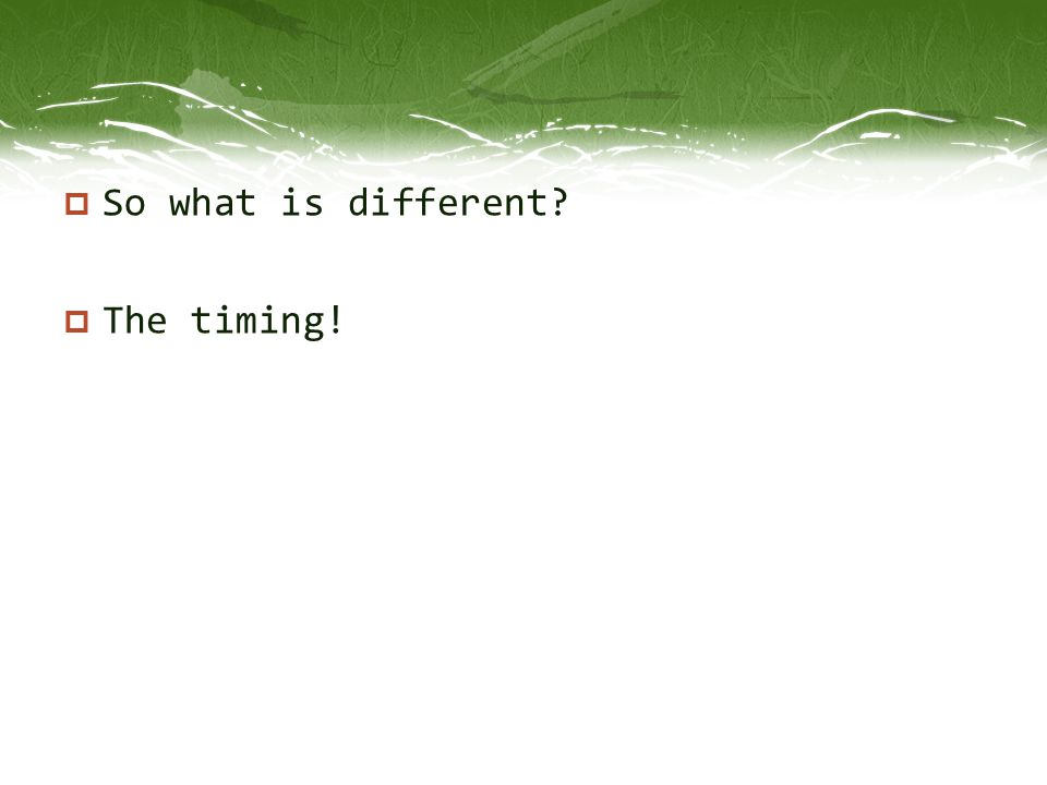  So what is different?  The timing!