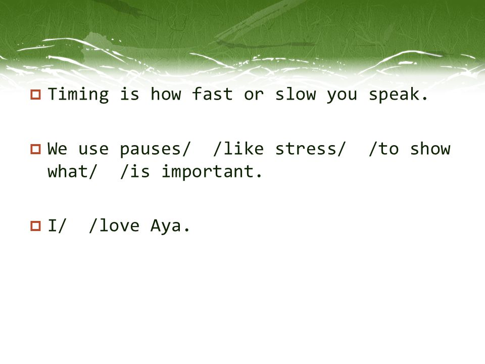  Timing is how fast or slow you speak.  We use pauses/ /like stress/ /to show what/ /is important.  I/ /love Aya.