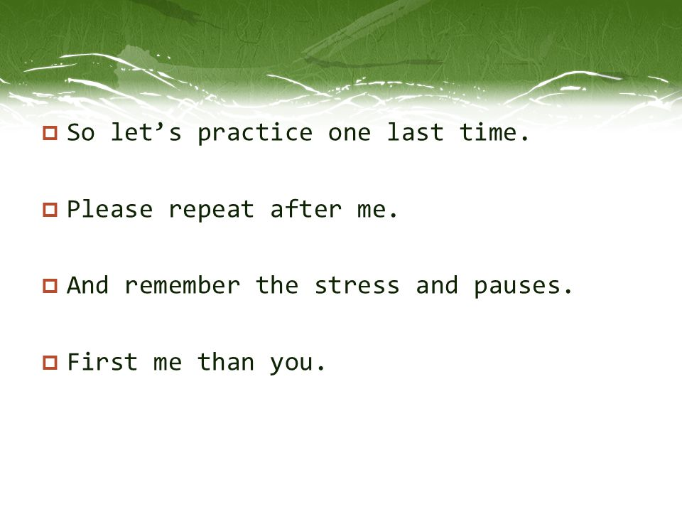  So let's practice one last time.  Please repeat after me.  And remember the stress and pauses.  First me than you.