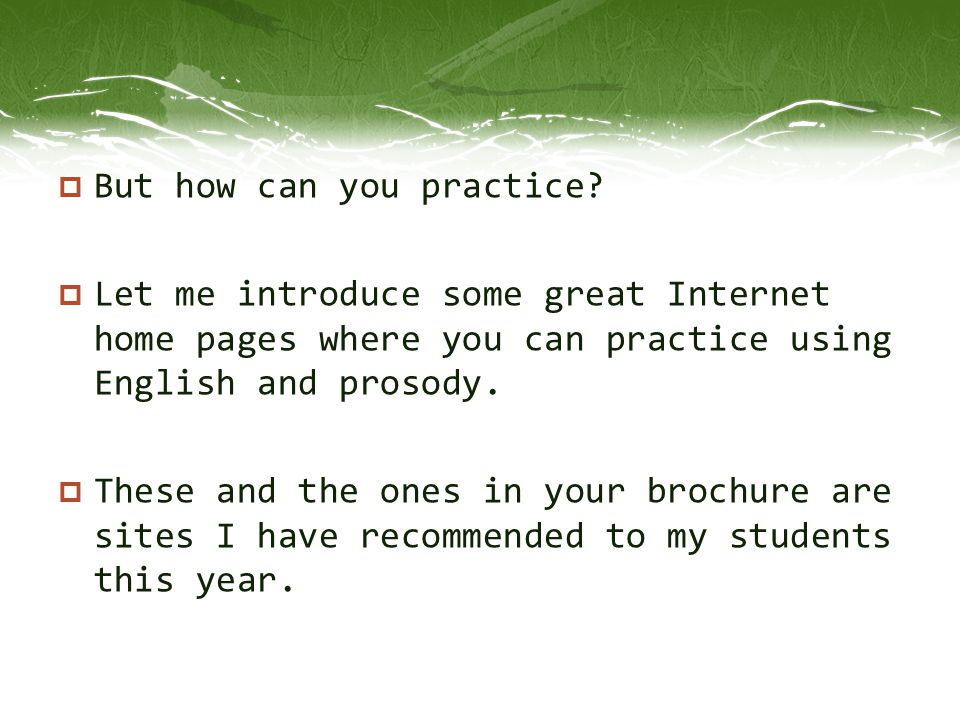  But how can you practice?  Let me introduce some great Internet home pages where you can practice using English and prosody.  These and the ones i