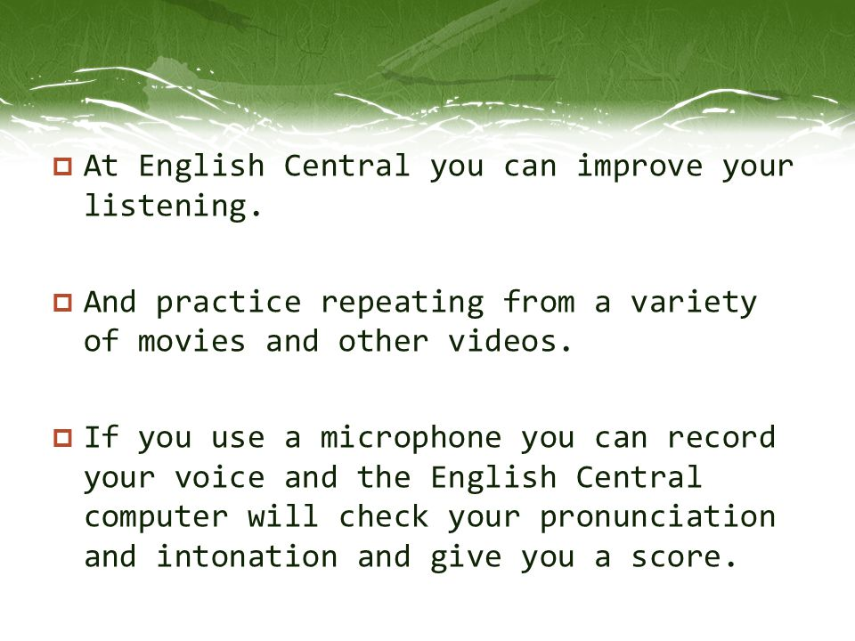  At English Central you can improve your listening.  And practice repeating from a variety of movies and other videos.  If you use a microphone you