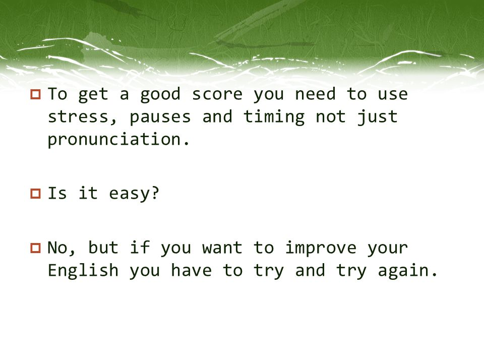  To get a good score you need to use stress, pauses and timing not just pronunciation.  Is it easy?  No, but if you want to improve your English yo