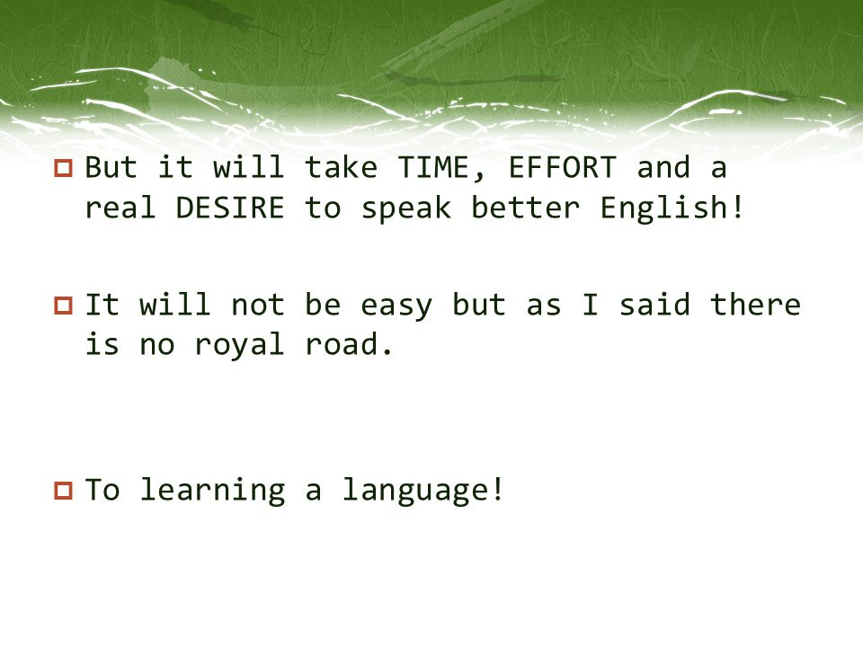  But it will take TIME, EFFORT and a real DESIRE to speak better English!  It will not be easy but as I said there is no royal road.  To learning a