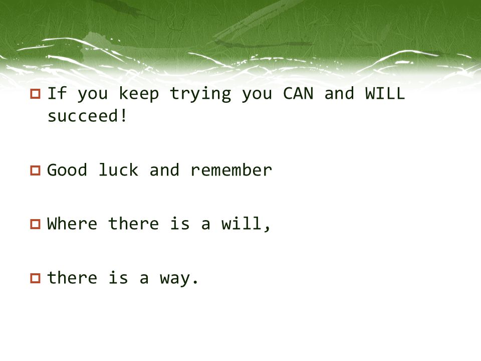  If you keep trying you CAN and WILL succeed!  Good luck and remember  Where there is a will,  there is a way.