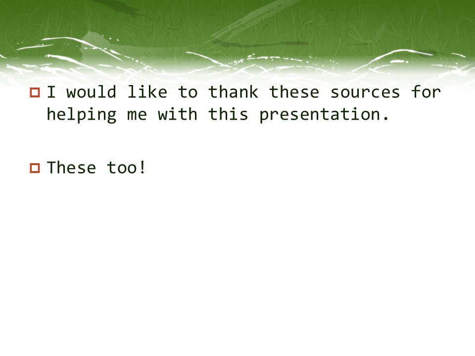  I would like to thank these sources for helping me with this presentation.  These too!