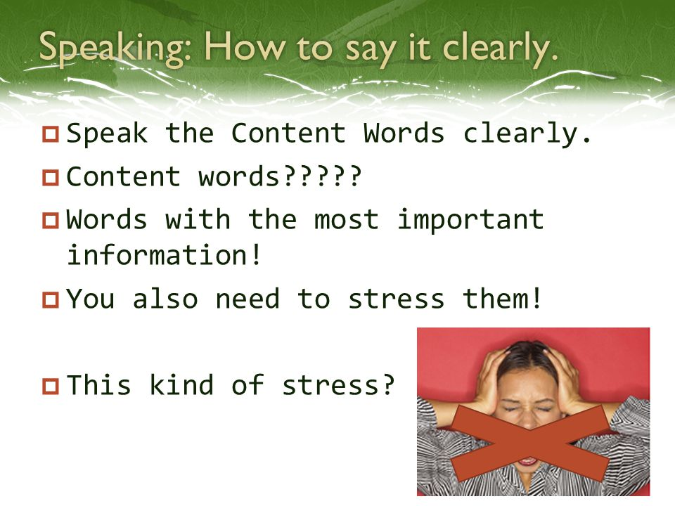 Speak the Content Words clearly.  Content words?????  Words with the most important information!  You also need to stress them!  This kind of st