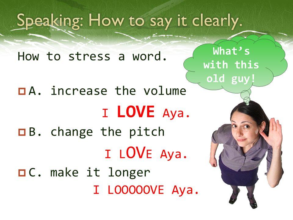 How to stress a word.  A. increase the volume I LOVE Aya.  B. change the pitch I L OV E Aya.  C. make it longer I LOOOOOVE Aya. Yada kono oyaji! Wh