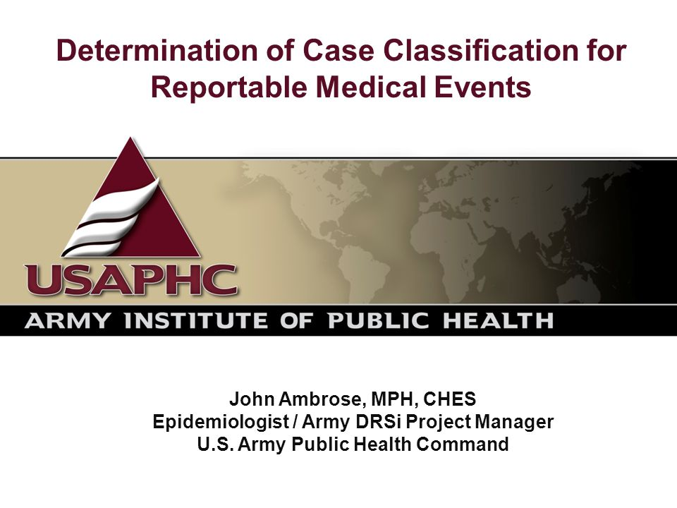 Determination of Case Classification for Reportable Medical Events John Ambrose, MPH, CHES Epidemiologist / Army DRSi Project Manager U.S.
