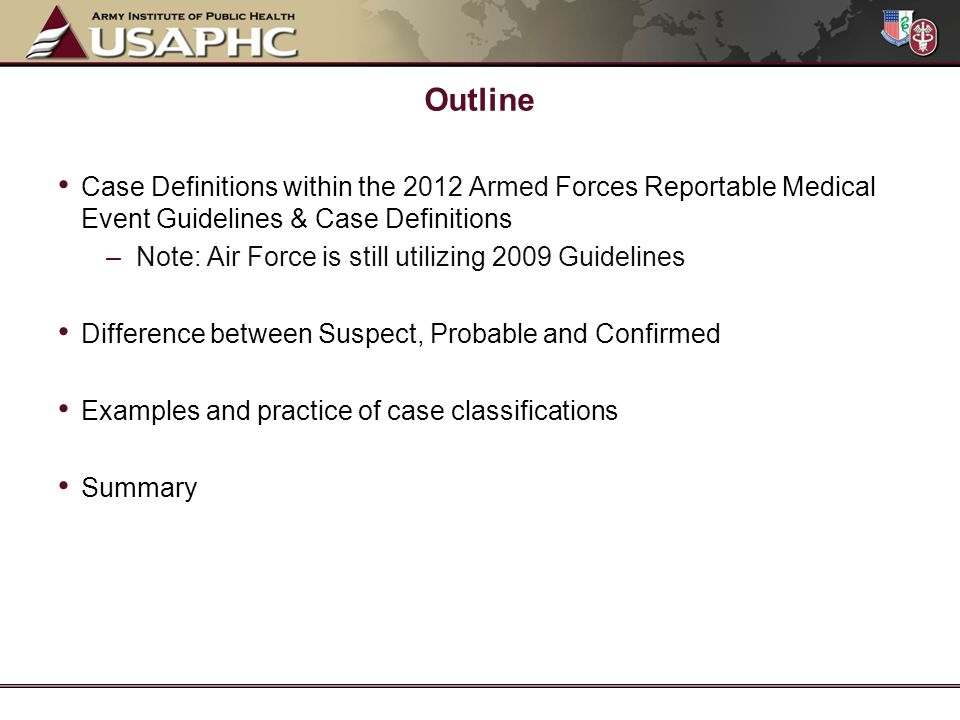Case Definitions within the 2012 Armed Forces Reportable Medical Event Guidelines & Case Definitions –Note: Air Force is still utilizing 2009 Guidelines Difference between Suspect, Probable and Confirmed Examples and practice of case classifications Summary Outline