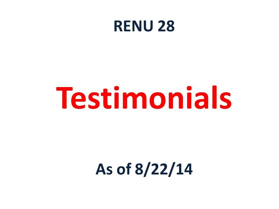 RENU 28 Testimonials As of 8/22/14