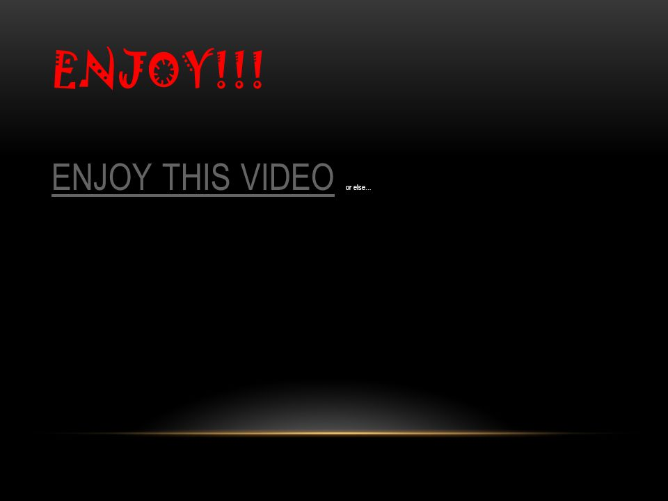 ENJOY!!! ENJOY THIS VIDEOENJOY THIS VIDEO or else…