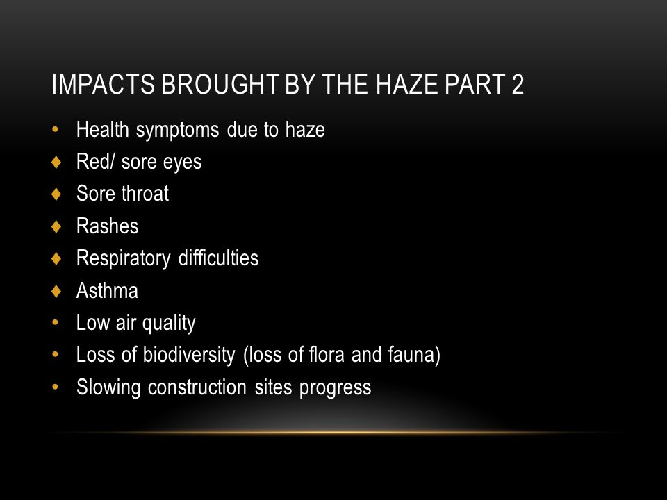 IMPACTS BROUGHT BY THE HAZE PART 2 Health symptoms due to haze ♦Red/ sore eyes ♦Sore throat ♦Rashes ♦Respiratory difficulties ♦Asthma Low air quality