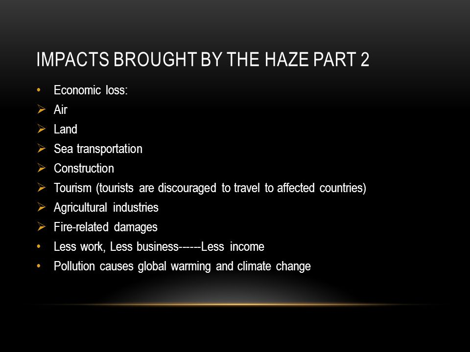 IMPACTS BROUGHT BY THE HAZE PART 2 Economic loss:  Air  Land  Sea transportation  Construction  Tourism (tourists are discouraged to travel to affected countries)  Agricultural industries  Fire-related damages Less work, Less business------Less income Pollution causes global warming and climate change
