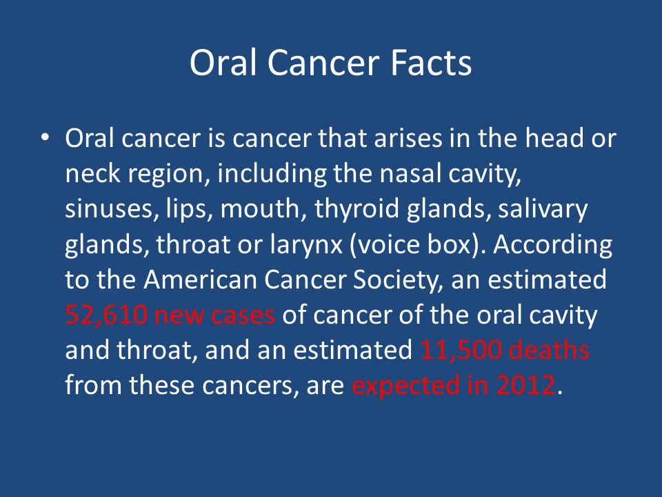 Oral Cancer Facts Oral cancer is cancer that arises in the head or neck region, including the nasal cavity, sinuses, lips, mouth, thyroid glands, salivary glands, throat or larynx (voice box).