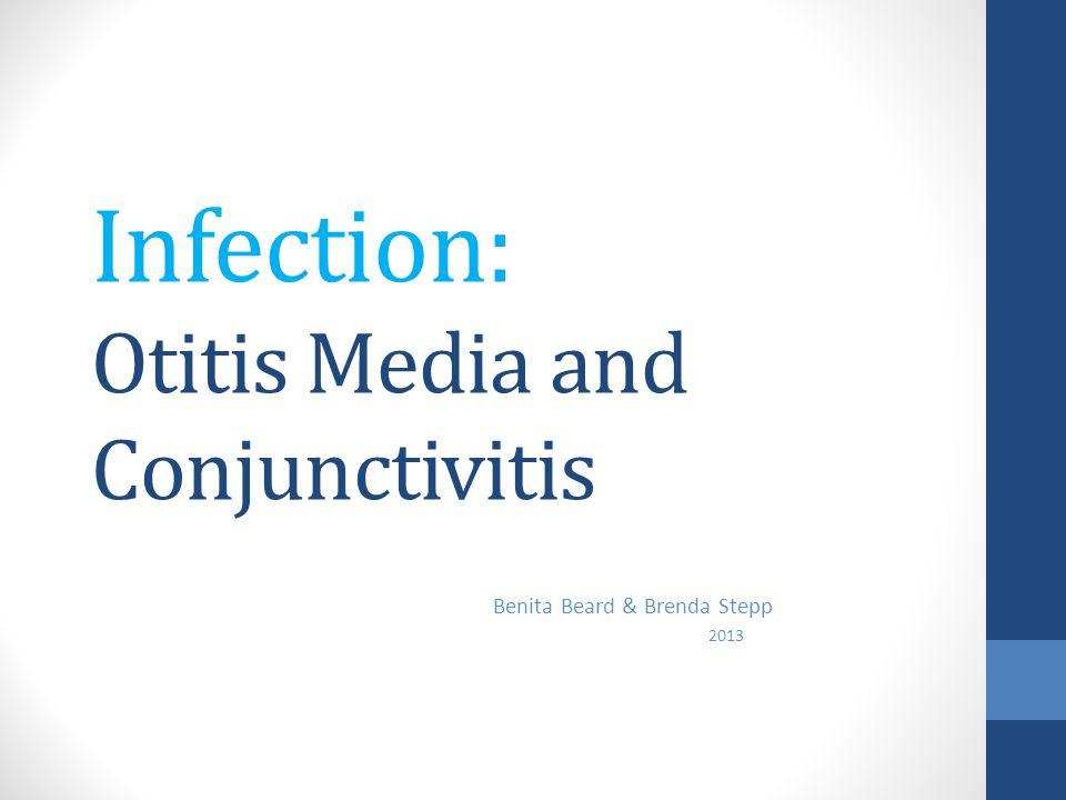 Infection: Otitis Media and Conjunctivitis Benita Beard & Brenda Stepp 2013