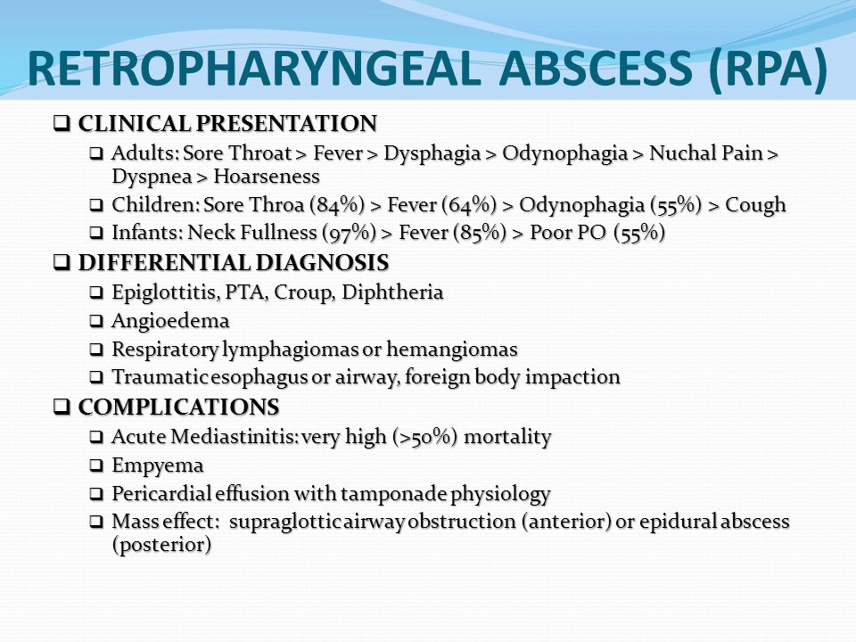 RETROPHARYNGEAL ABSCESS (RPA)  CLINICAL PRESENTATION  Adults: Sore Throat > Fever > Dysphagia > Odynophagia > Nuchal Pain > Dyspnea > Hoarseness  C