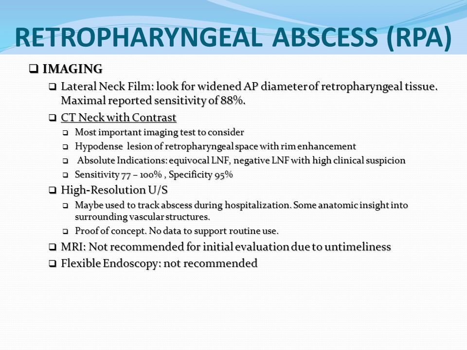 RETROPHARYNGEAL ABSCESS (RPA)  IMAGING  Lateral Neck Film: look for widened AP diameter of retropharyngeal tissue. Maximal reported sensitivity of 8