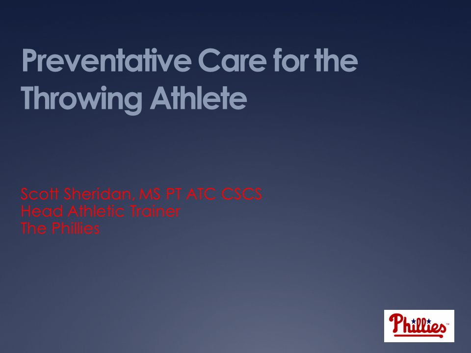 Preventative Care for the Throwing Athlete Scott Sheridan, MS PT ATC CSCS Head Athletic Trainer The Phillies