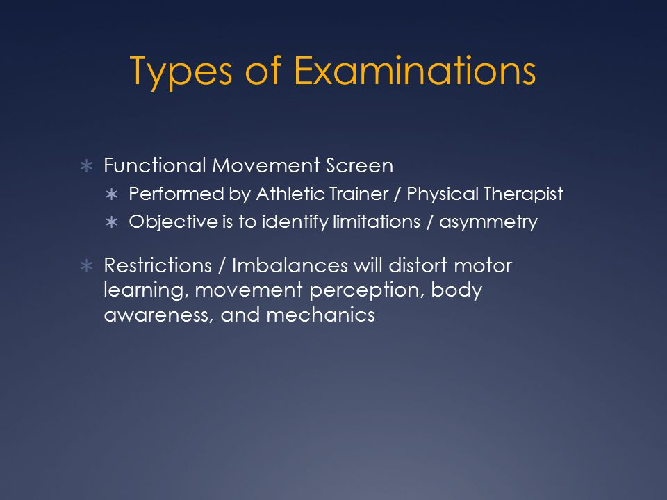 Types of Examinations  Functional Movement Screen  Performed by Athletic Trainer / Physical Therapist  Objective is to identify limitations / asymmetry  Restrictions / Imbalances will distort motor learning, movement perception, body awareness, and mechanics