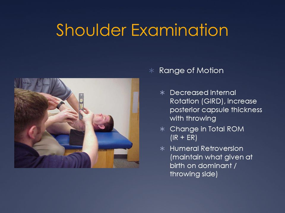 Shoulder Examination  Range of Motion  Decreased Internal Rotation (GIRD), increase posterior capsule thickness with throwing  Change in Total ROM (IR + ER)  Humeral Retroversion (maintain what given at birth on dominant / throwing side)