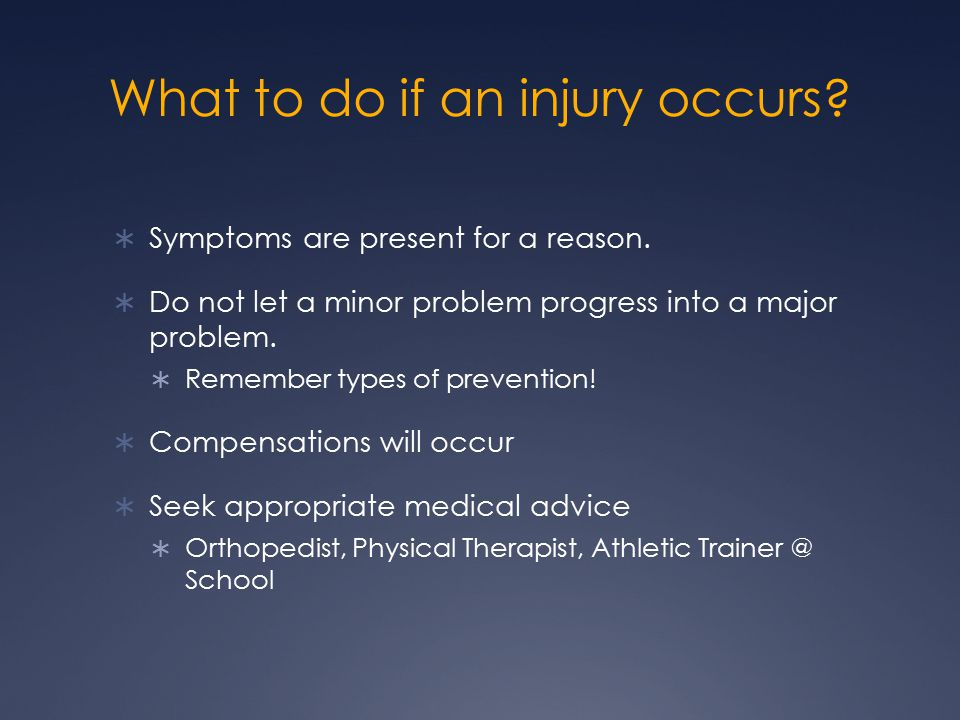 What to do if an injury occurs.  Symptoms are present for a reason.