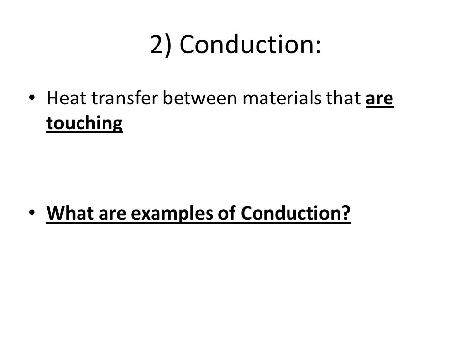 2) Conduction: Heat transfer between materials that are touching What are examples of Conduction?
