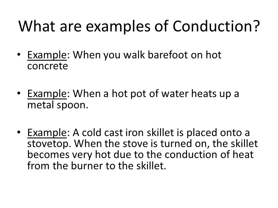 Example: When you walk barefoot on hot concrete Example: When a hot pot of water heats up a metal spoon. Example: A cold cast iron skillet is placed o