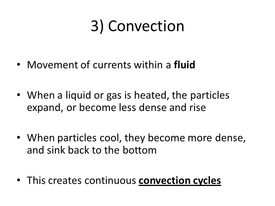 3) Convection Movement of currents within a fluid When a liquid or gas is heated, the particles expand, or become less dense and rise When particles c