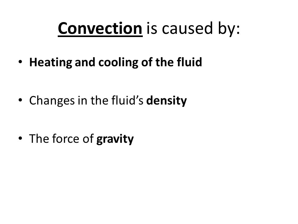 Convection is caused by: Heating and cooling of the fluid Changes in the fluid's density The force of gravity