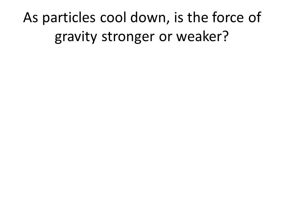As particles cool down, is the force of gravity stronger or weaker?