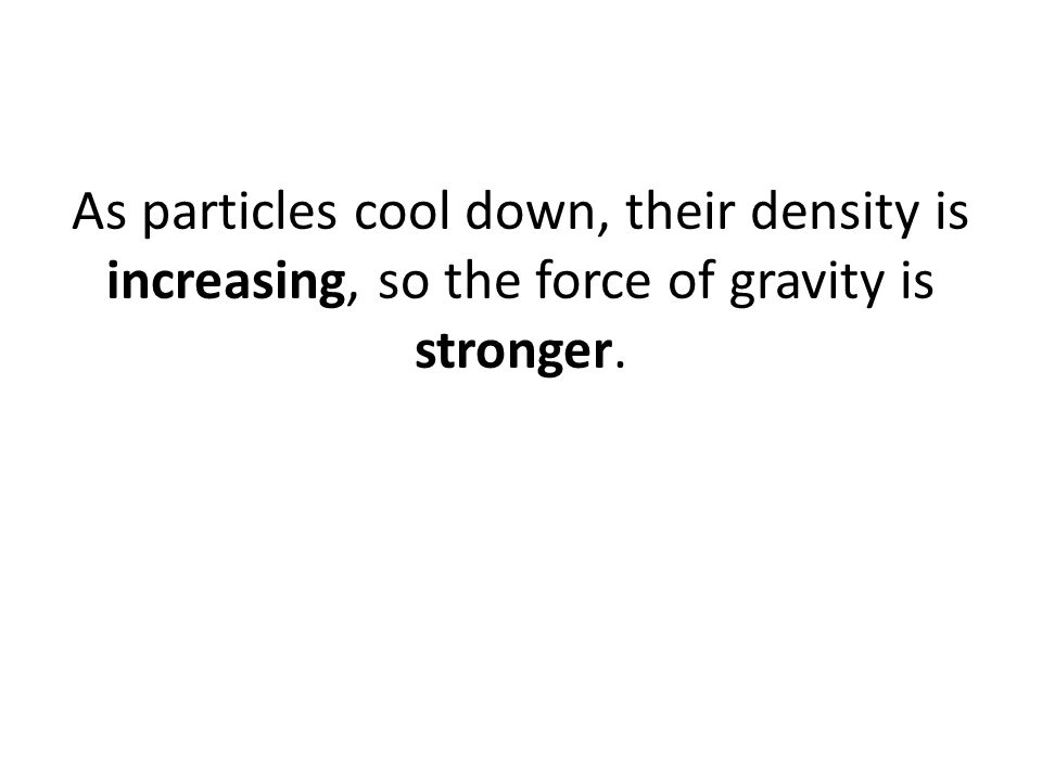 As particles cool down, their density is increasing, so the force of gravity is stronger.