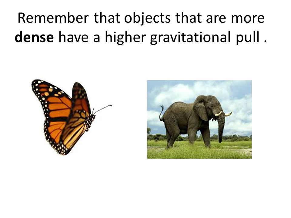 Remember that objects that are more dense have a higher gravitational pull.