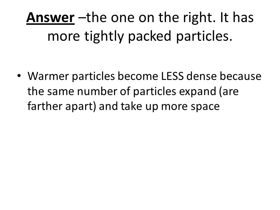 Answer –the one on the right. It has more tightly packed particles. Warmer particles become LESS dense because the same number of particles expand (ar