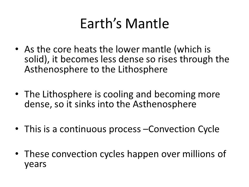Earth's Mantle As the core heats the lower mantle (which is solid), it becomes less dense so rises through the Asthenosphere to the Lithosphere The Li