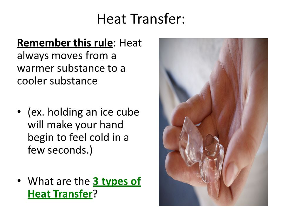 Heat Transfer: Remember this rule: Heat always moves from a warmer substance to a cooler substance (ex. holding an ice cube will make your hand begin