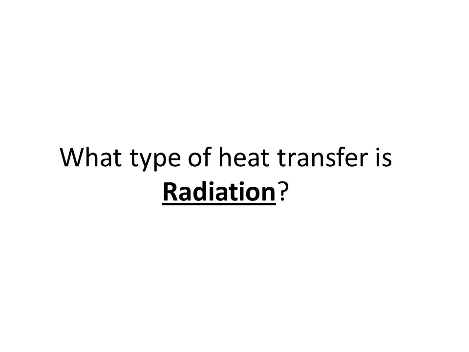 1) Radiation The transfer of energy through space Happens with no direct contact between a heat source and an object What are examples of radiation?