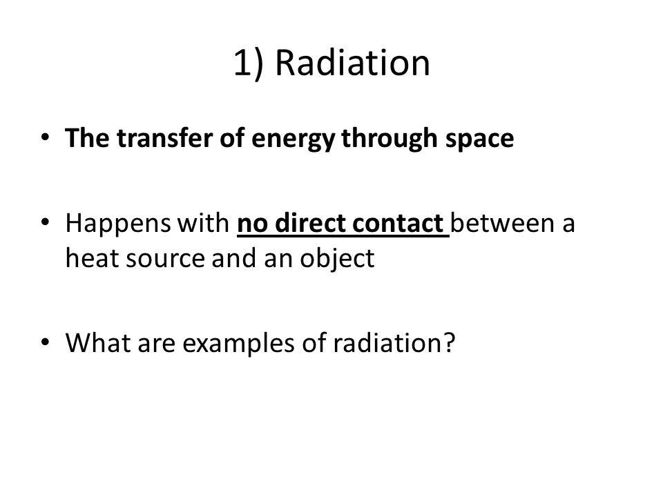 Examples of Radiation: Sunlight is radiation that warms the Earth's surface When you feel heat from a fire without touching the flames